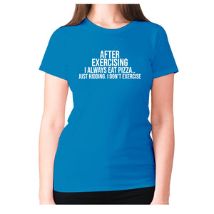 After exercising I always eat pizza.. just kidding. I don't exercise - women's premium t-shirt - Sapphire / S - Graphic Gear