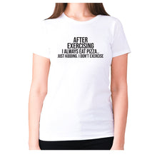 Load image into Gallery viewer, After exercising I always eat pizza.. just kidding. I don't exercise - women's premium t-shirt - White / S - Graphic Gear