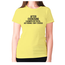 Load image into Gallery viewer, After exercising I always eat pizza.. just kidding. I don't exercise - women's premium t-shirt - Yellow / S - Graphic Gear