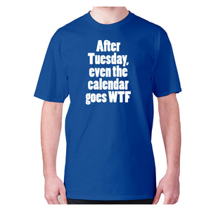 after Tuesday, even the calender goes WTF - men's premium t-shirt - Graphic Gear