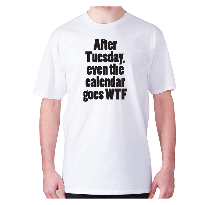 after Tuesday, even the calender goes WTF - men's premium t-shirt - White / S - Graphic Gear