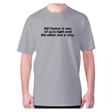 Load image into Gallery viewer, All i know is one of us is right and the other one is you - men's premium t-shirt - Graphic Gear