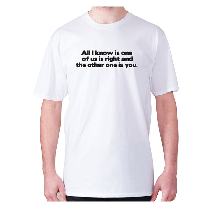 All i know is one of us is right and the other one is you - men's premium t-shirt - White / S - Graphic Gear