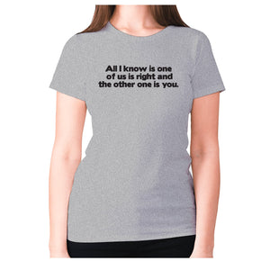 All i know is one of us is right and the other one is you - women's premium t-shirt - Grey / S - Graphic Gear