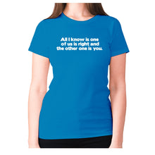 Load image into Gallery viewer, All i know is one of us is right and the other one is you - women's premium t-shirt - Sapphire / S - Graphic Gear