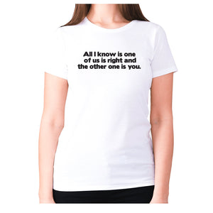 All i know is one of us is right and the other one is you - women's premium t-shirt - White / S - Graphic Gear