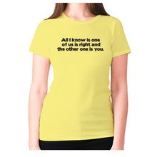 Load image into Gallery viewer, All i know is one of us is right and the other one is you - women's premium t-shirt - Yellow / S - Graphic Gear