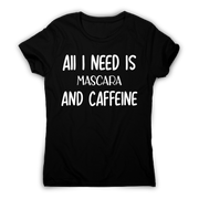 All I need is mascara and caffeine funny slogan t-shirt women's - Graphic Gear