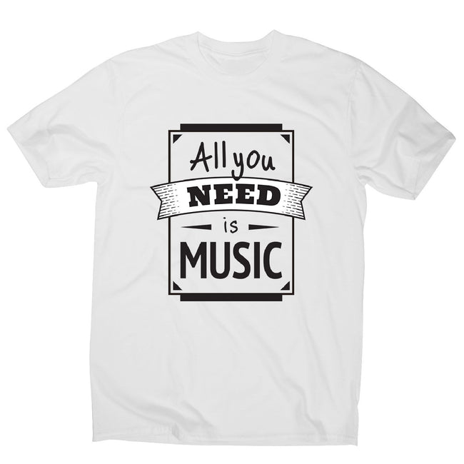 All you need is music - men's music festival t-shirt - Graphic Gear