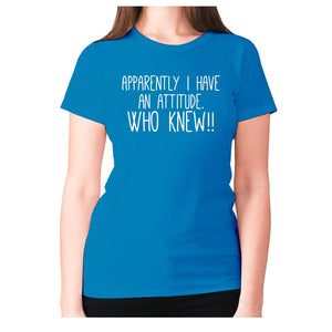 Apparently I have an attitude. Who knew!! - women's premium t-shirt - Graphic Gear