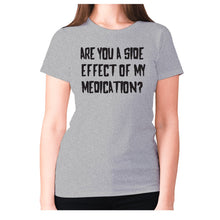 Load image into Gallery viewer, Are you a side effect of my medication - women's premium t-shirt - Grey / S - Graphic Gear