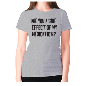 Are you a side effect of my medication - women's premium t-shirt - Grey / S - Graphic Gear
