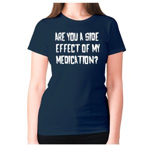 Are you a side effect of my medication - women's premium t-shirt - Navy / S - Graphic Gear