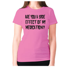 Load image into Gallery viewer, Are you a side effect of my medication - women's premium t-shirt - Pink / S - Graphic Gear