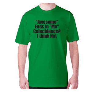 Awesome ends in Me Coincidence I think Not - men's premium t-shirt - Green / S - Graphic Gear