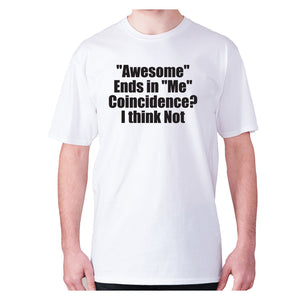 Awesome ends in Me Coincidence I think Not - men's premium t-shirt - White / S - Graphic Gear