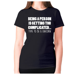 Being a person is getting too complicated... time to be a unicorn - women's premium t-shirt - Black / S - Graphic Gear