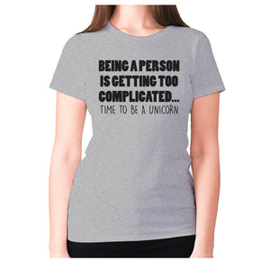 Being a person is getting too complicated... time to be a unicorn - women's premium t-shirt - Grey / S - Graphic Gear