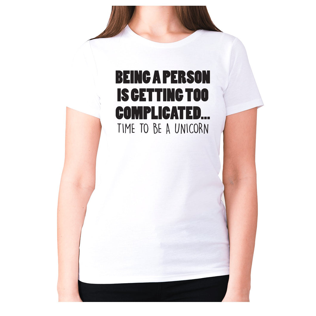 Being a person is getting too complicated... time to be a unicorn - women's premium t-shirt - White / S - Graphic Gear