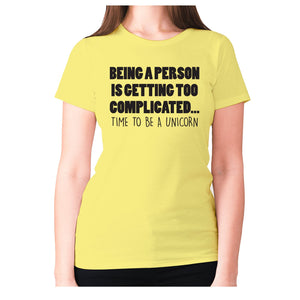 Being a person is getting too complicated... time to be a unicorn - women's premium t-shirt - Yellow / S - Graphic Gear