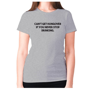 Can't get hungover if you never stop drinking - women's premium t-shirt - Grey / S - Graphic Gear