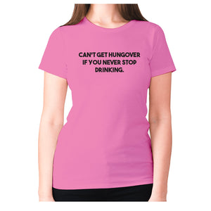 Can't get hungover if you never stop drinking - women's premium t-shirt - Pink / S - Graphic Gear
