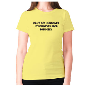 Can't get hungover if you never stop drinking - women's premium t-shirt - Yellow / S - Graphic Gear