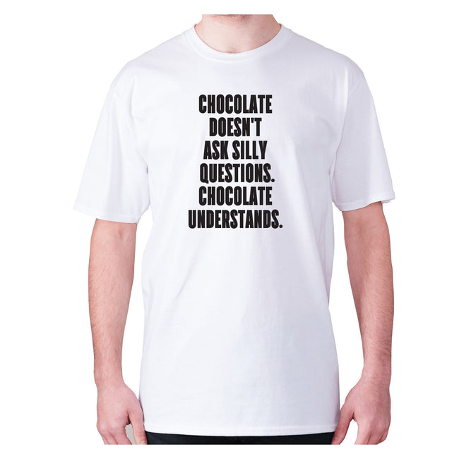 Chocolate doesn't ask silly questions chocolate understands - men's premium t-shirt - Graphic Gear