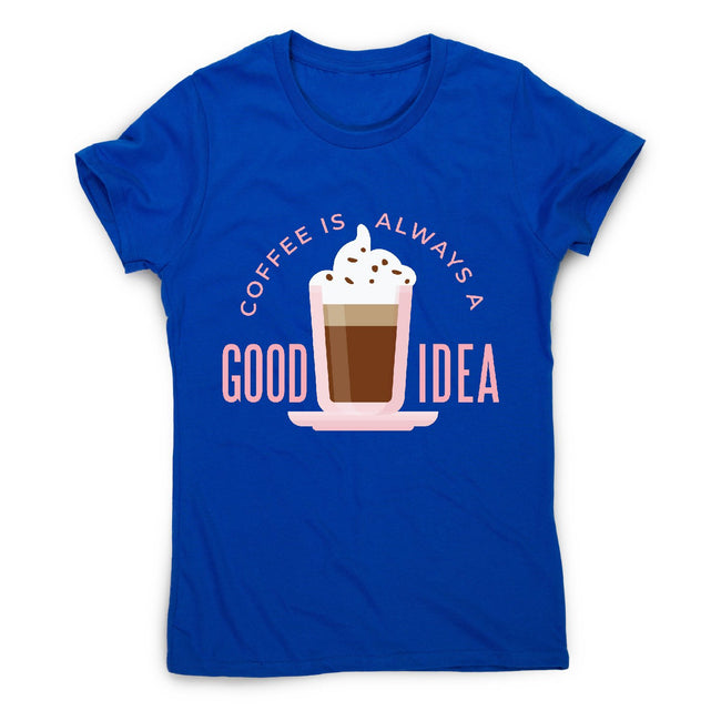 Coffee good idea - women's funny premium t-shirt - Graphic Gear
