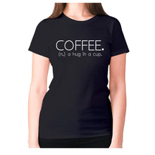 Load image into Gallery viewer, Coffee. (n.) a hug in a cup - women's premium t-shirt - Black / S - Graphic Gear