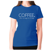 Load image into Gallery viewer, Coffee. (n.) a hug in a cup - women's premium t-shirt - Blue / S - Graphic Gear
