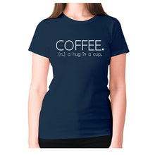Load image into Gallery viewer, Coffee. (n.) a hug in a cup - women's premium t-shirt - Navy / S - Graphic Gear