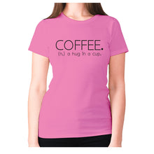 Load image into Gallery viewer, Coffee. (n.) a hug in a cup - women's premium t-shirt - Pink / S - Graphic Gear