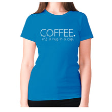 Load image into Gallery viewer, Coffee. (n.) a hug in a cup - women's premium t-shirt - Sapphire / S - Graphic Gear