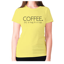 Load image into Gallery viewer, Coffee. (n.) a hug in a cup - women's premium t-shirt - Yellow / S - Graphic Gear
