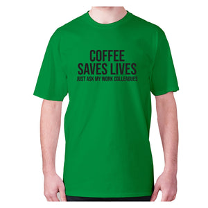 Coffee saves lives  just ask my work colleagues - men's premium t-shirt - Green / S - Graphic Gear