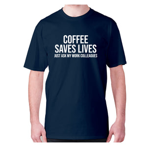 Coffee saves lives  just ask my work colleagues - men's premium t-shirt - Navy / S - Graphic Gear