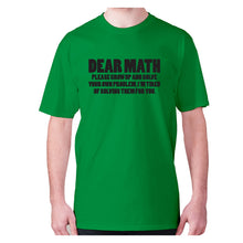 Load image into Gallery viewer, Dear math, please grow up and solve your own problem, I'm tired of solving them for you - men's premium t-shirt - Green / S - Graphic Gear