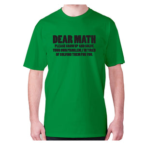 Dear math, please grow up and solve your own problem, I'm tired of solving them for you - men's premium t-shirt - Green / S - Graphic Gear