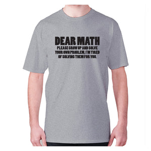Dear math, please grow up and solve your own problem, I'm tired of solving them for you - men's premium t-shirt - Grey / S - Graphic Gear