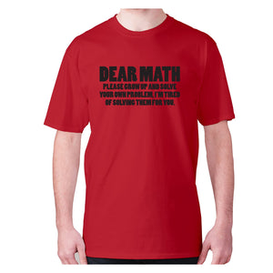 Dear math, please grow up and solve your own problem, I'm tired of solving them for you - men's premium t-shirt - Red / S - Graphic Gear