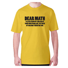Load image into Gallery viewer, Dear math, please grow up and solve your own problem, I'm tired of solving them for you - men's premium t-shirt - Yellow / S - Graphic Gear