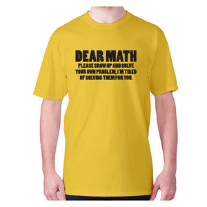 Dear math, please grow up and solve your own problem, I'm tired of solving them for you - men's premium t-shirt - Yellow / S - Graphic Gear
