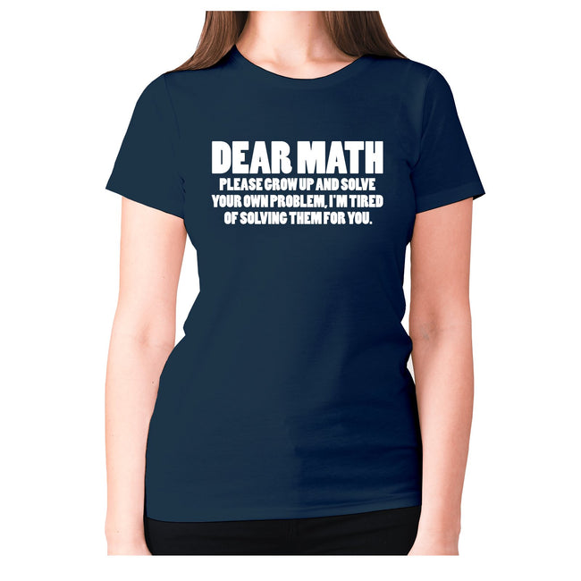 Dear math, please grow up and solve your own problem, I'm tired of solving them for you - women's premium t-shirt - Graphic Gear