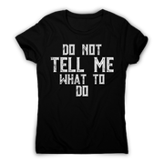 Do not tell me what to do awesome funny slogan t-shirt women's - Graphic Gear