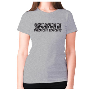 Doesn't expecting the unexpected make the unexpected expected - women's premium t-shirt - Graphic Gear