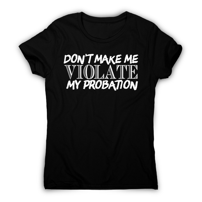 Don't make me violate funny rude offensive slogan t-shirt women's - Graphic Gear
