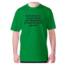 Load image into Gallery viewer, Don't mind me. I'm just doing the calculations on how full of shit you are - men's premium t-shirt - Green / S - Graphic Gear