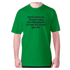 Don't mind me. I'm just doing the calculations on how full of shit you are - men's premium t-shirt - Green / S - Graphic Gear