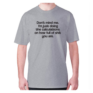 Don't mind me. I'm just doing the calculations on how full of shit you are - men's premium t-shirt - Grey / S - Graphic Gear